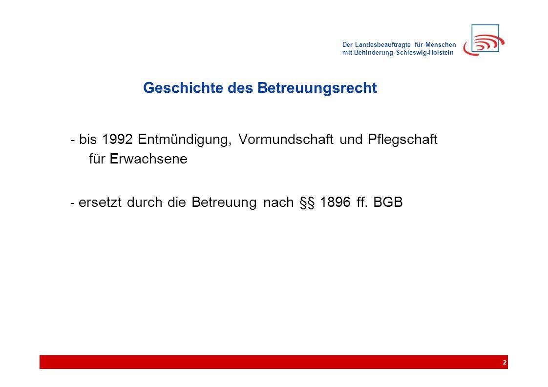 Der Landesbeauftragte für Menschen mit Behinderung Schleswig-Holstein Geschichte des Betreuungsrecht - bis 1992 Entmündigung, Vormundschaft und Pflegschaft für Erwachsene - ersetzt durch die Betreuung nach §§ 1896 ff.
