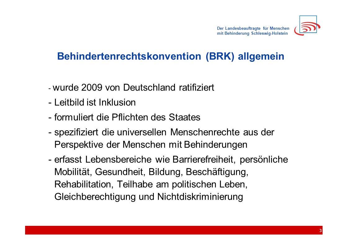 Der Landesbeauftragte für Menschen mit Behinderung Schleswig-Holstein Behindertenrechtskonvention (BRK) allgemein - wurde 2009 von Deutschland ratifiziert - Leitbild ist Inklusion - formuliert die Pflichten des Staates - spezifiziert die universellen Menschenrechte aus der Perspektive der Menschen mit Behinderungen - erfasst Lebensbereiche wie Barrierefreiheit, persönliche Mobilität, Gesundheit, Bildung, Beschäftigung, Rehabilitation, Teilhabe am politischen Leben, Gleichberechtigung und Nichtdiskriminierung 3