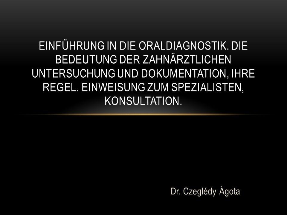 Dr. Czeglédy Ágota EINFÜHRUNG IN DIE ORALDIAGNOSTIK. DIE BEDEUTUNG DER ZAHNÄRZTLICHEN UNTERSUCHUNG UND DOKUMENTATION, IHRE REGEL. EINWEISUNG ZUM SPEZI