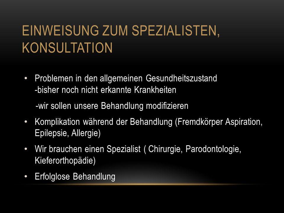 EINWEISUNG ZUM SPEZIALISTEN, KONSULTATION Problemen in den allgemeinen Gesundheitszustand -bisher noch nicht erkannte Krankheiten -wir sollen unsere Behandlung modifizieren Komplikation während der Behandlung (Fremdkörper Aspiration, Epilepsie, Allergie) Wir brauchen einen Spezialist ( Chirurgie, Parodontologie, Kieferorthopädie) Erfolglose Behandlung