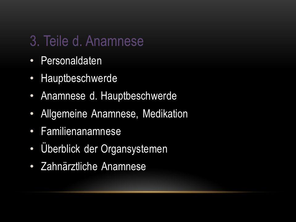 3. Teile d. Anamnese Personaldaten Hauptbeschwerde Anamnese d. Hauptbeschwerde Allgemeine Anamnese, Medikation Familienanamnese Überblick der Organsys