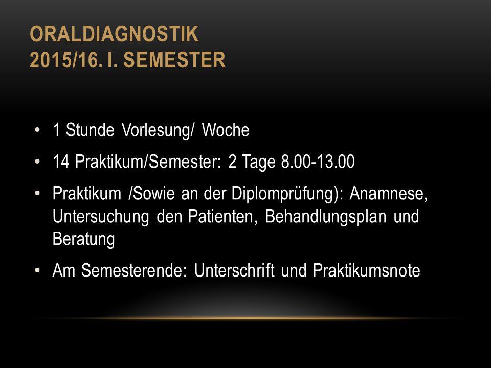 ORALDIAGNOSTIK 2015/16. I. SEMESTER 1 Stunde Vorlesung/ Woche 14 Praktikum/Semester: 2 Tage 8.00-13.00 Praktikum /Sowie an der Diplomprüfung): Anamnes