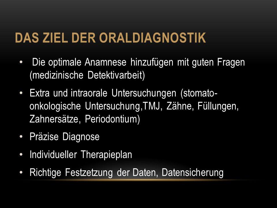 DAS ZIEL DER ORALDIAGNOSTIK Die optimale Anamnese hinzufügen mit guten Fragen (medizinische Detektivarbeit) Extra und intraorale Untersuchungen (stoma