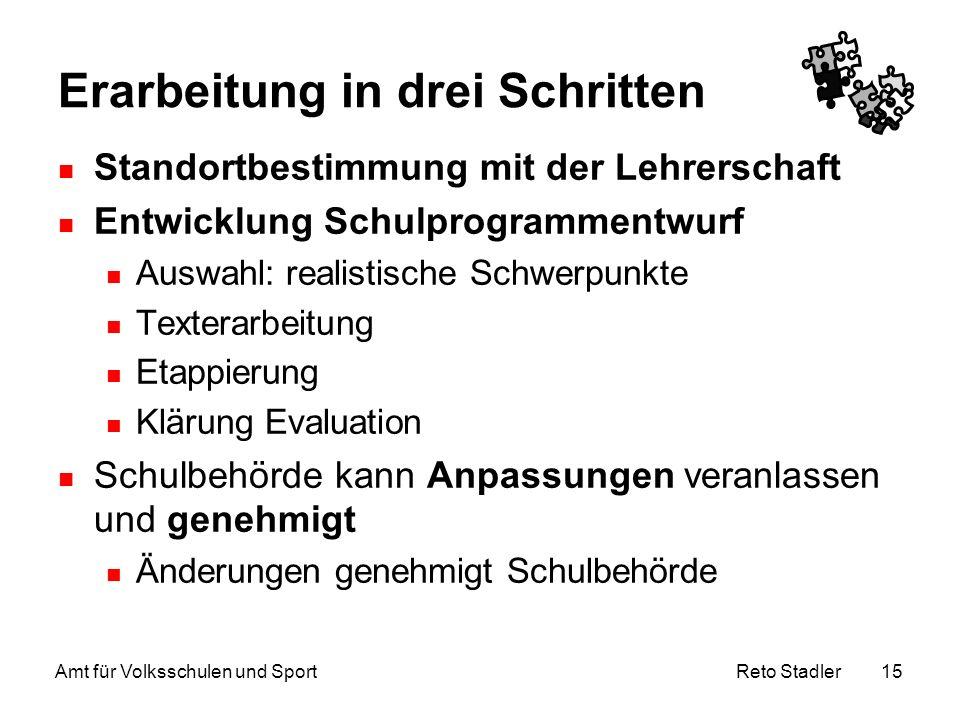 Reto Stadler Amt für Volksschulen und Sport 15 Erarbeitung in drei Schritten Standortbestimmung mit der Lehrerschaft Entwicklung Schulprogrammentwurf