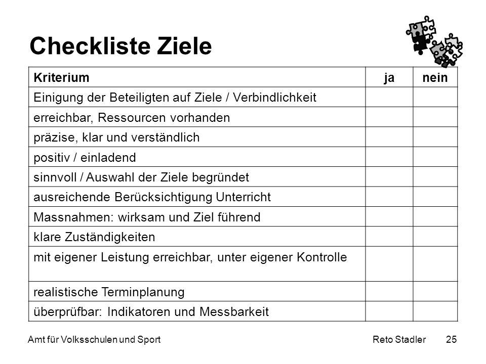 Reto Stadler Amt für Volksschulen und Sport 25 Checkliste Ziele Kriteriumjanein Einigung der Beteiligten auf Ziele / Verbindlichkeit erreichbar, Resso