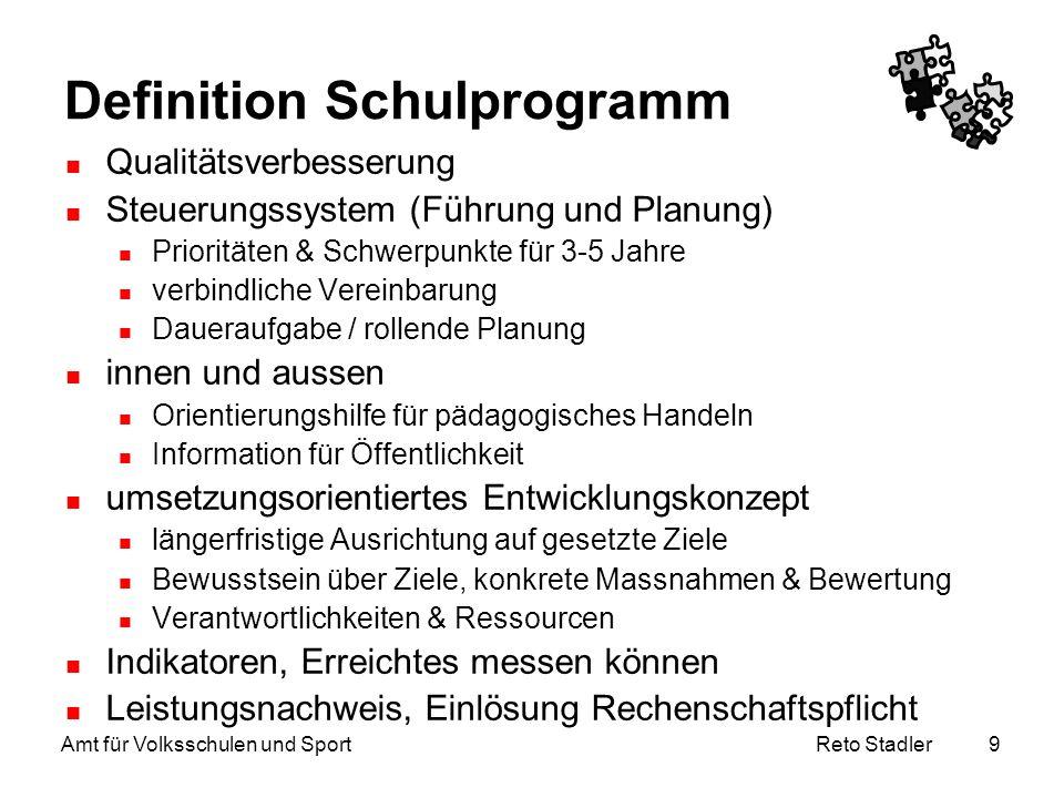 Reto Stadler Amt für Volksschulen und Sport 9 Definition Schulprogramm Qualitätsverbesserung Steuerungssystem (Führung und Planung) Prioritäten & Schw