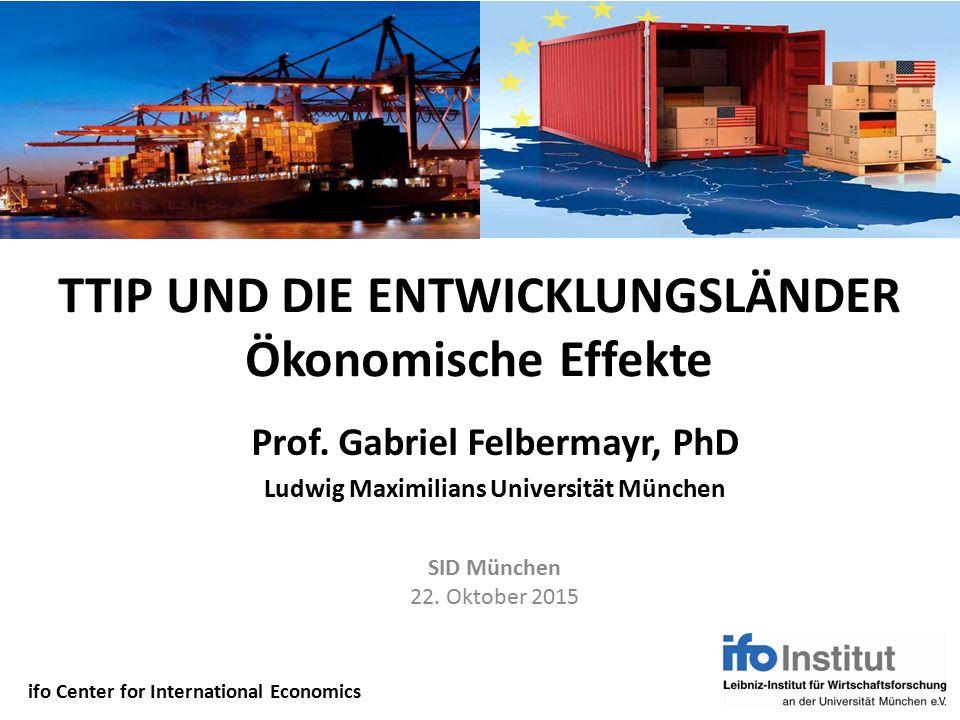 TTIP UND DIE ENTWICKLUNGSLÄNDER Ökonomische Effekte Prof. Gabriel Felbermayr, PhD Ludwig Maximilians Universität München SID München 22. Oktober 2015
