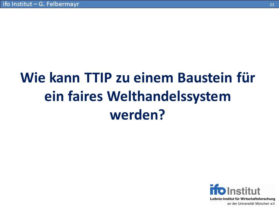Wie kann TTIP zu einem Baustein für ein faires Welthandelssystem werden? 21 ifo Institut – G. Felbermayr 21