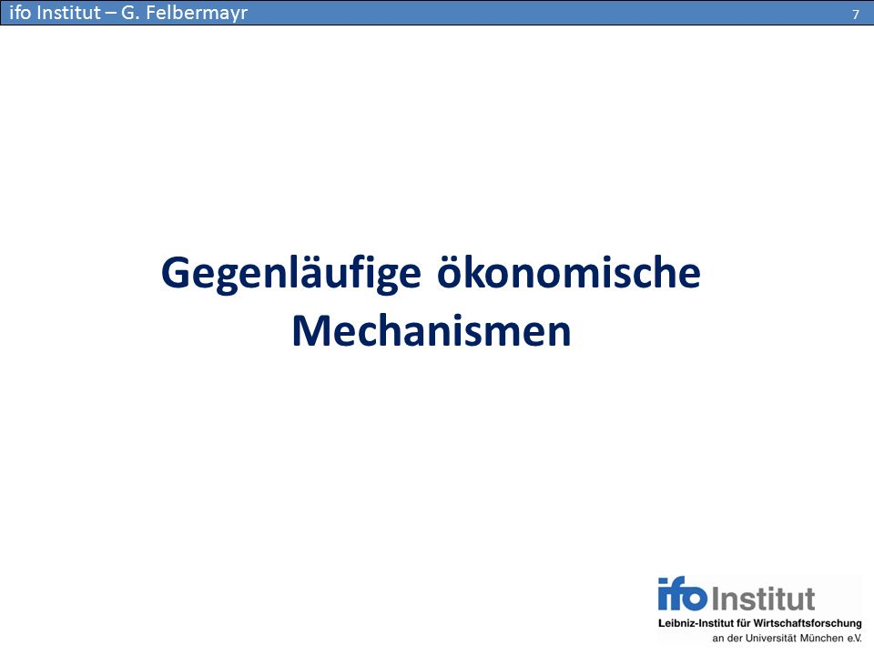 Gegenläufige ökonomische Mechanismen 7 ifo Institut – G. Felbermayr 7