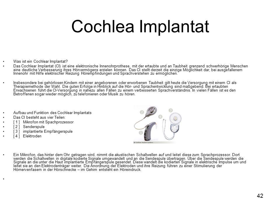 42 Cochlea Implantat Was ist ein Cochlear Implantat? Das Cochlear Implantat (CI) ist eine elektronische Innenohrprothese, mit der ertaubte und an Taub