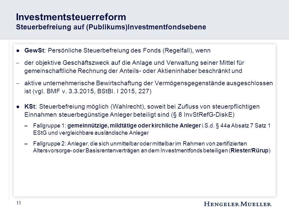 11 Investmentsteuerreform Steuerbefreiung auf (Publikums)Investmentfondsebene ●GewSt: Persönliche Steuerbefreiung des Fonds (Regelfall), wenn  der ob