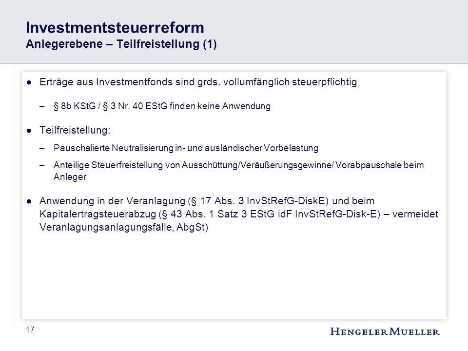 17 Investmentsteuerreform Anlegerebene – Teilfreistellung (1) ●Erträge aus Investmentfonds sind grds. vollumfänglich steuerpflichtig –§ 8b KStG / § 3