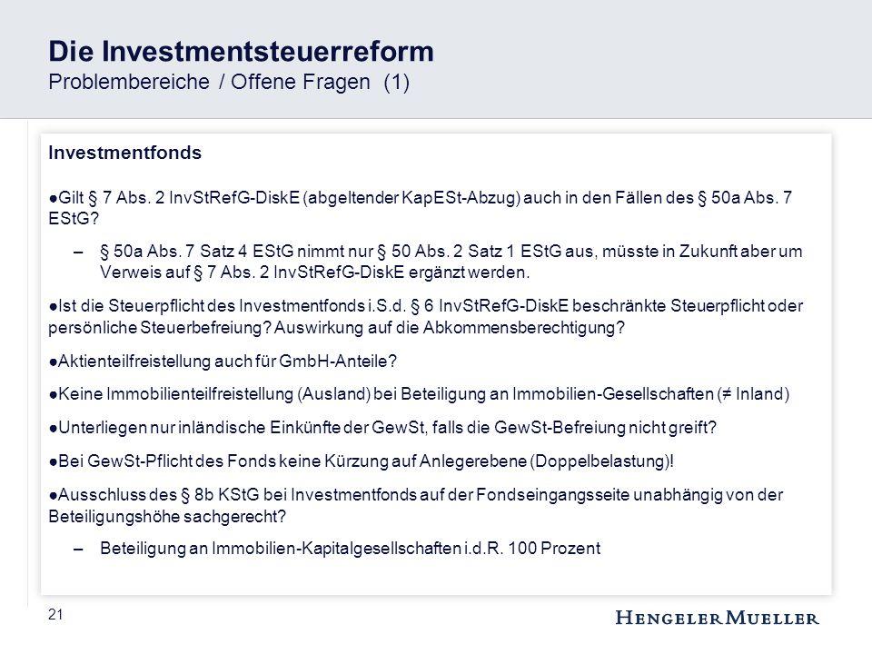 21 Die Investmentsteuerreform Problembereiche / Offene Fragen (1) Investmentfonds ●Gilt § 7 Abs. 2 InvStRefG-DiskE (abgeltender KapESt-Abzug) auch in