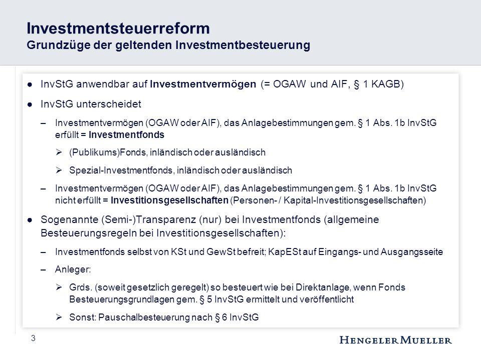 3 Investmentsteuerreform Grundzüge der geltenden Investmentbesteuerung ●InvStG anwendbar auf Investmentvermögen (= OGAW und AIF, § 1 KAGB) ●InvStG unt