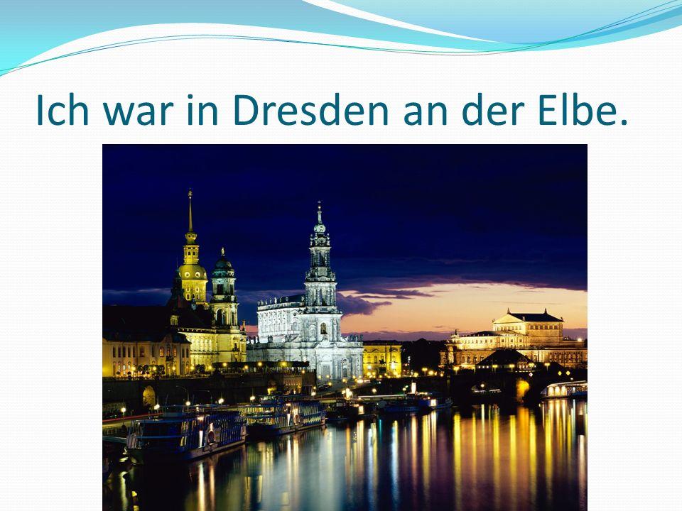 Ich war in Dresden an der Elbe.