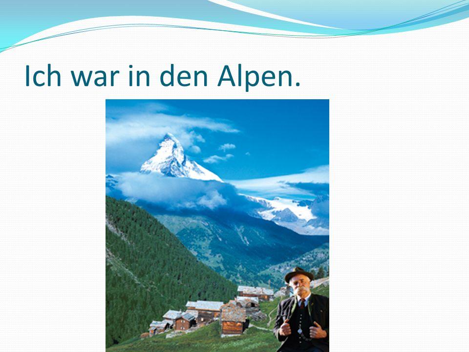 Ich war in den Alpen.