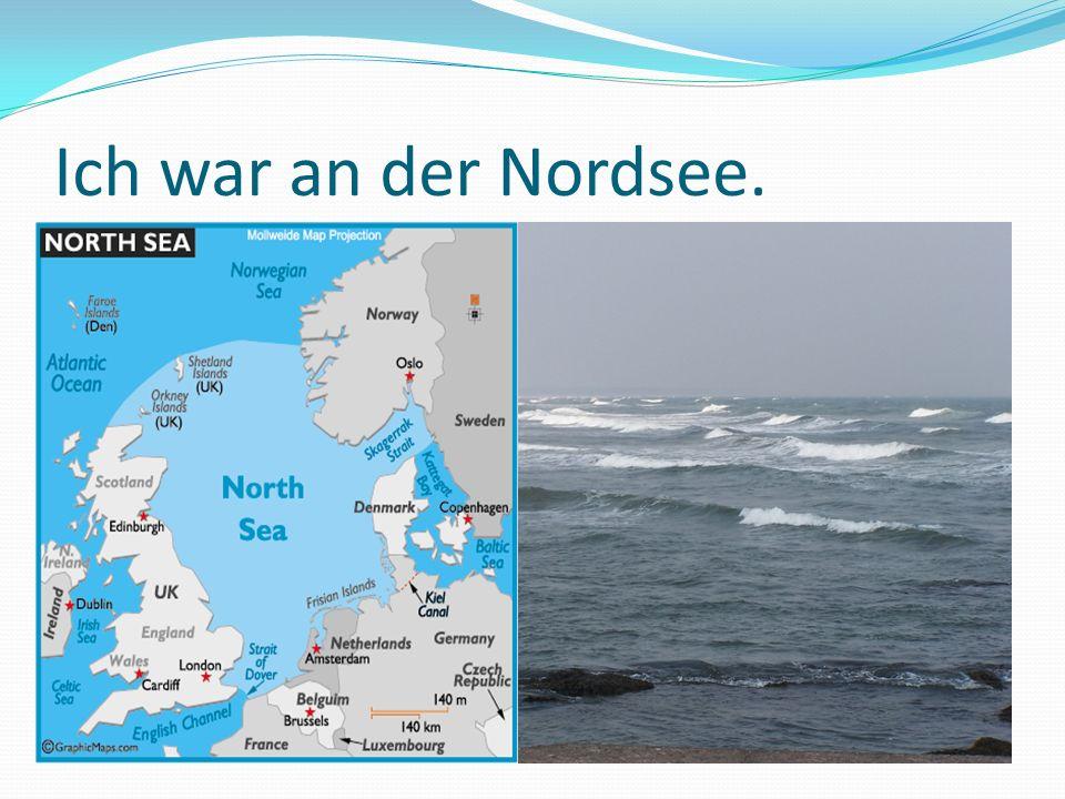 Ich war an der Nordsee.
