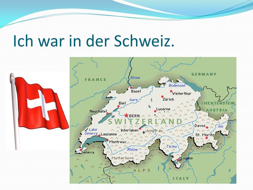 Ich war in der Schweiz.
