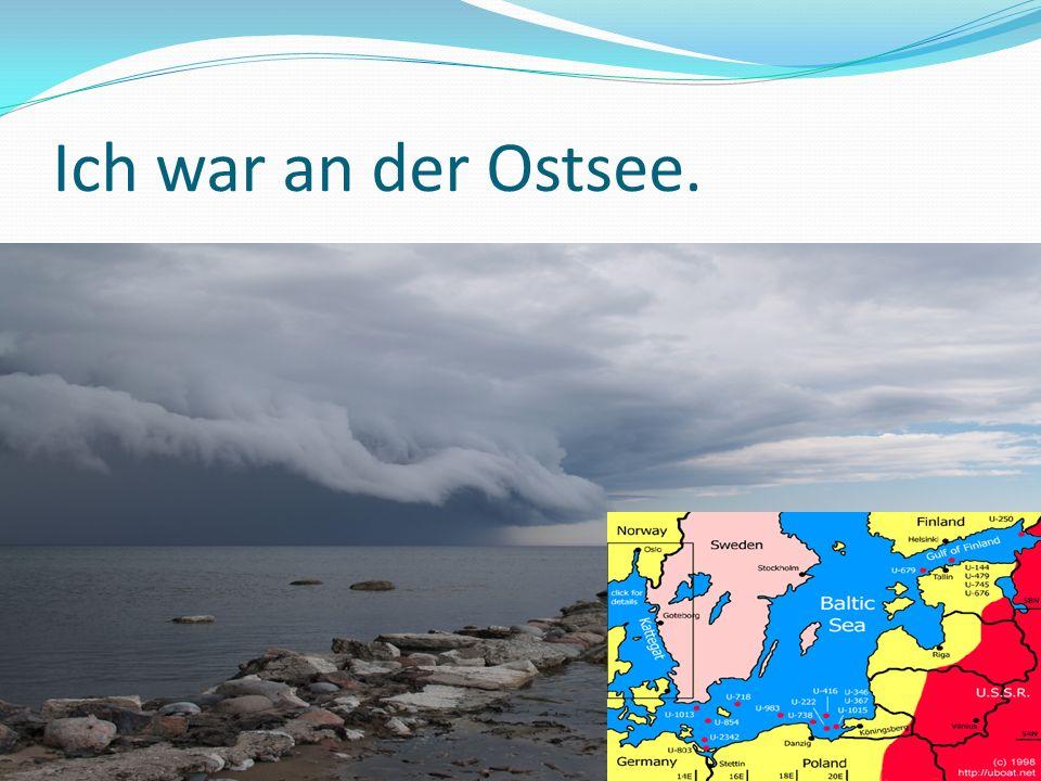 Ich war an der Ostsee.
