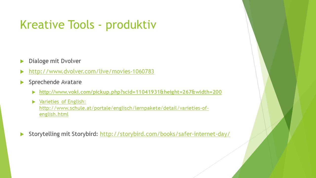 Kreative Tools - produktiv  Dialoge mit Dvolver  http://www.dvolver.com/live/movies-1060783 http://www.dvolver.com/live/movies-1060783  Sprechende Avatare  http://www.voki.com/pickup.php?scid=11041931&height=267&width=200 http://www.voki.com/pickup.php?scid=11041931&height=267&width=200  Varieties of English: http://www.schule.at/portale/englisch/lernpakete/detail/varieties-of- english.html Varieties of English: http://www.schule.at/portale/englisch/lernpakete/detail/varieties-of- english.html  Storytelling mit Storybird: http://storybird.com/books/safer-internet-day/http://storybird.com/books/safer-internet-day/