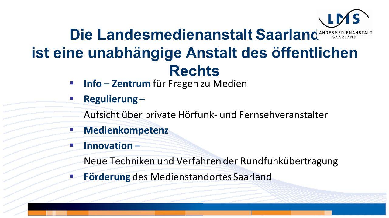 Die Landesmedienanstalt Saarland ist eine unabhängige Anstalt des öffentlichen Rechts  Info – Zentrum für Fragen zu Medien  Regulierung – Aufsicht über private Hörfunk- und Fernsehveranstalter  Medienkompetenz  Innovation – Neue Techniken und Verfahren der Rundfunkübertragung  Förderung des Medienstandortes Saarland