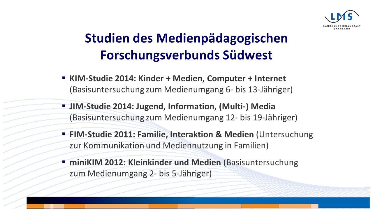  KIM-Studie 2014: Kinder + Medien, Computer + Internet (Basisuntersuchung zum Medienumgang 6- bis 13-Jähriger)  JIM-Studie 2014: Jugend, Information, (Multi-) Media (Basisuntersuchung zum Medienumgang 12- bis 19-Jähriger)  FIM-Studie 2011: Familie, Interaktion & Medien (Untersuchung zur Kommunikation und Mediennutzung in Familien)  miniKIM 2012: Kleinkinder und Medien (Basisuntersuchung zum Medienumgang 2- bis 5-Jähriger) Studien des Medienpädagogischen Forschungsverbunds Südwest