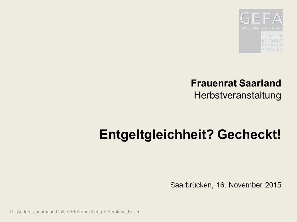Frauenrat Saarland Herbstveranstaltung Entgeltgleichheit? Gecheckt! Saarbrücken, 16. November 2015 Dr. Andrea Jochmann-Döll, GEFA Forschung + Beratung