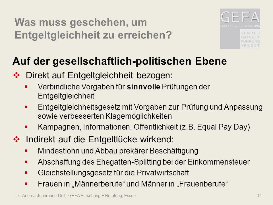 Was muss geschehen, um Entgeltgleichheit zu erreichen? Dr. Andrea Jochmann-Döll, GEFA Forschung + Beratung, Essen 37 Auf der gesellschaftlich-politisc