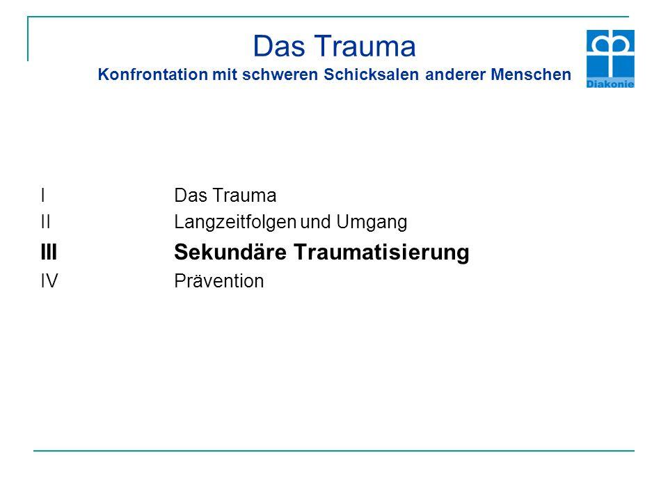 Das Trauma Konfrontation mit schweren Schicksalen anderer Menschen I Das Trauma IILangzeitfolgen und Umgang IIISekundäre Traumatisierung IVPrävention