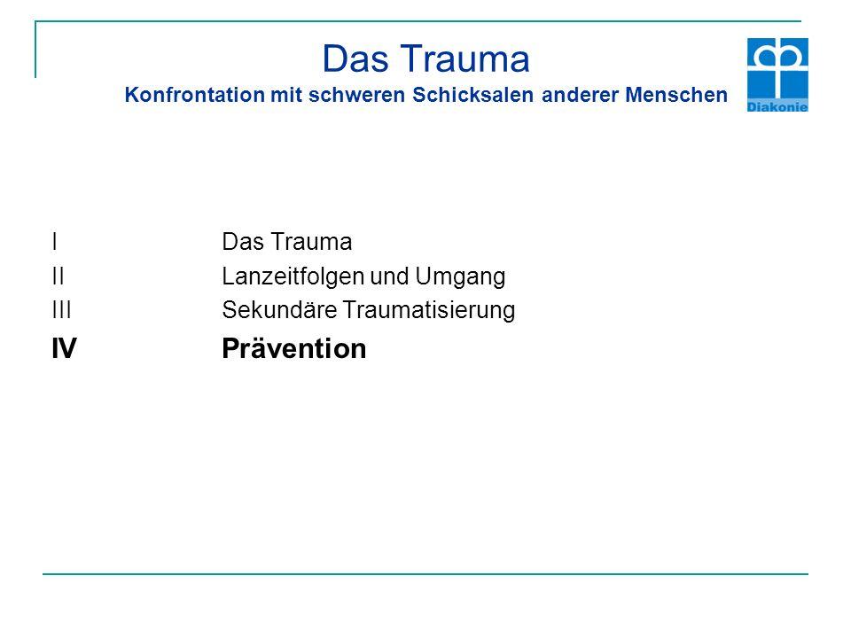 Das Trauma Konfrontation mit schweren Schicksalen anderer Menschen I Das Trauma IILanzeitfolgen und Umgang IIISekundäre Traumatisierung IVPrävention