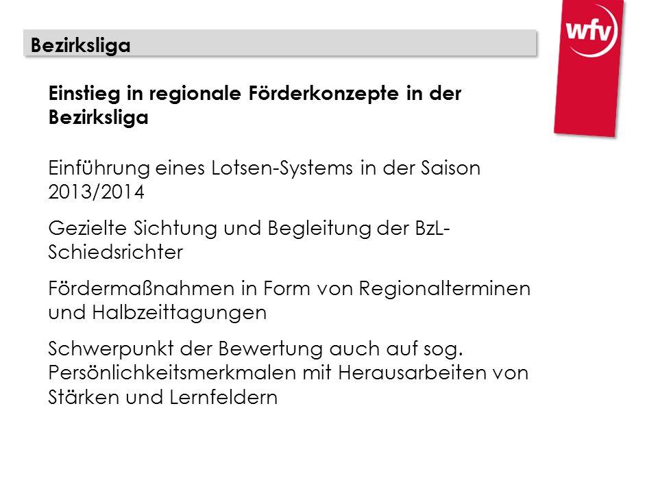 Bezirksliga Einstieg in regionale Förderkonzepte in der Bezirksliga Einführung eines Lotsen-Systems in der Saison 2013/2014 Gezielte Sichtung und Begleitung der BzL- Schiedsrichter Fördermaßnahmen in Form von Regionalterminen und Halbzeittagungen Schwerpunkt der Bewertung auch auf sog.