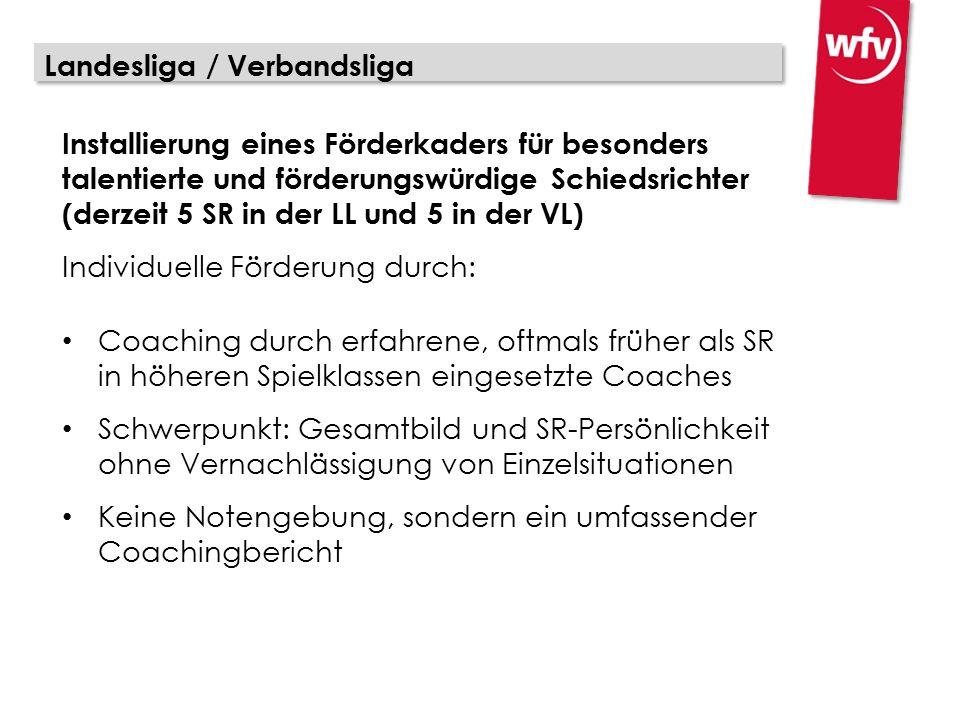 Landesliga / Verbandsliga Installierung eines Förderkaders für besonders talentierte und förderungswürdige Schiedsrichter (derzeit 5 SR in der LL und 5 in der VL) Individuelle Förderung durch: Coaching durch erfahrene, oftmals früher als SR in höheren Spielklassen eingesetzte Coaches Schwerpunkt: Gesamtbild und SR-Persönlichkeit ohne Vernachlässigung von Einzelsituationen Keine Notengebung, sondern ein umfassender Coachingbericht