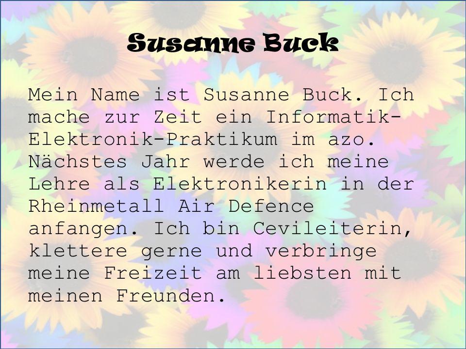 Susanne Buck Mein Name ist Susanne Buck. Ich mache zur Zeit ein Informatik- Elektronik-Praktikum im azo. Nächstes Jahr werde ich meine Lehre als Elekt