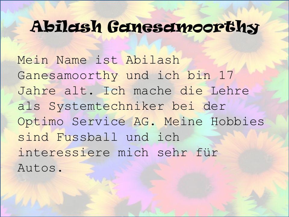 Abilash Ganesamoorthy Mein Name ist Abilash Ganesamoorthy und ich bin 17 Jahre alt. Ich mache die Lehre als Systemtechniker bei der Optimo Service AG.