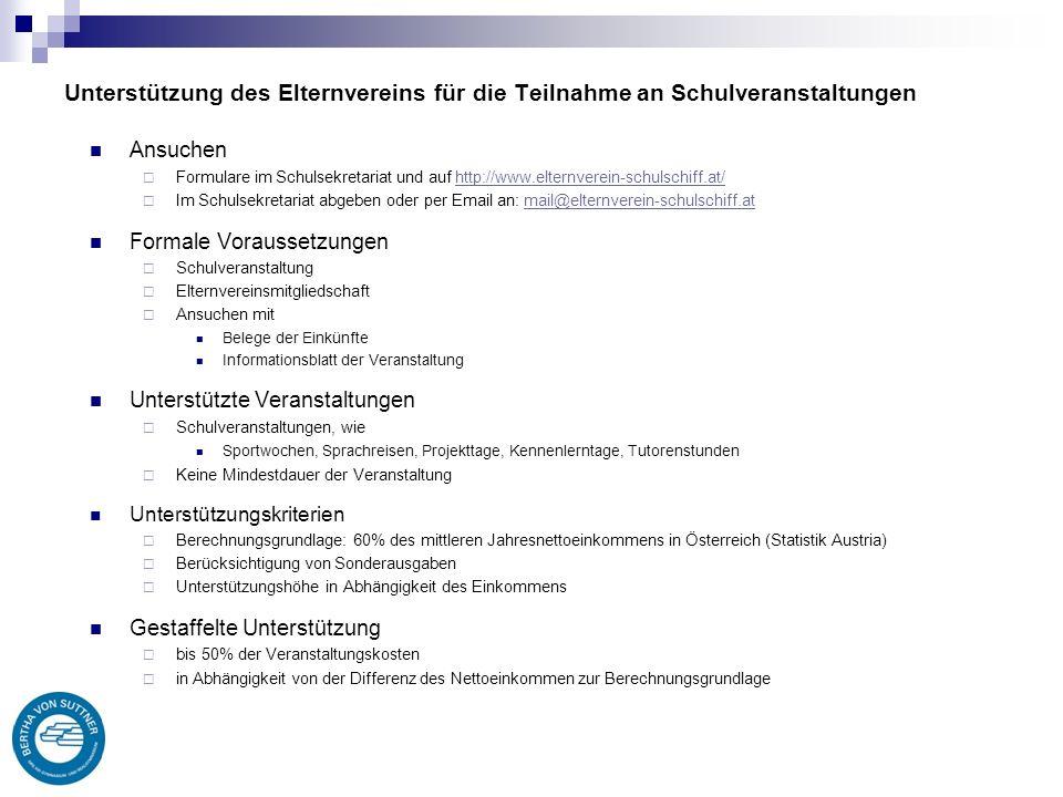 Unterstützung des Elternvereins für die Teilnahme an Schulveranstaltungen Ansuchen  Formulare im Schulsekretariat und auf http://www.elternverein-schulschiff.at/http://www.elternverein-schulschiff.at/  Im Schulsekretariat abgeben oder per Email an: mail@elternverein-schulschiff.atmail@elternverein-schulschiff.at Formale Voraussetzungen  Schulveranstaltung  Elternvereinsmitgliedschaft  Ansuchen mit Belege der Einkünfte Informationsblatt der Veranstaltung Unterstützte Veranstaltungen  Schulveranstaltungen, wie Sportwochen, Sprachreisen, Projekttage, Kennenlerntage, Tutorenstunden  Keine Mindestdauer der Veranstaltung Unterstützungskriterien  Berechnungsgrundlage: 60% des mittleren Jahresnettoeinkommens in Österreich (Statistik Austria)  Berücksichtigung von Sonderausgaben  Unterstützungshöhe in Abhängigkeit des Einkommens Gestaffelte Unterstützung  bis 50% der Veranstaltungskosten  in Abhängigkeit von der Differenz des Nettoeinkommen zur Berechnungsgrundlage