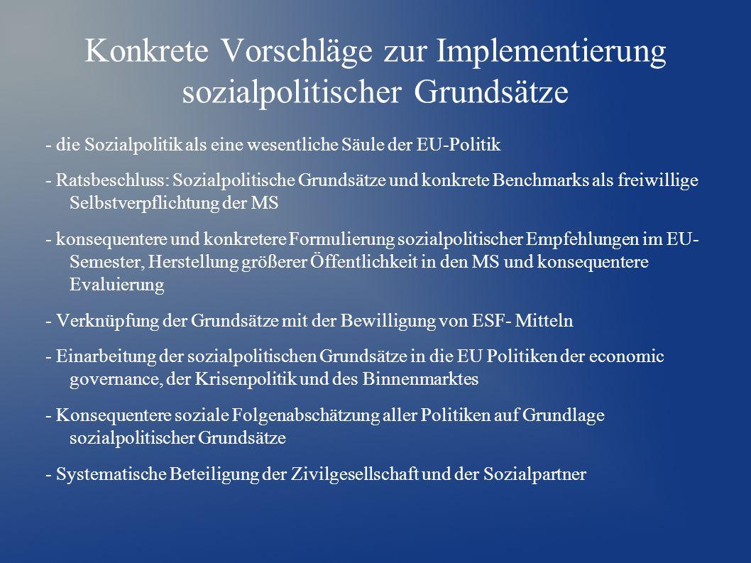 Konkrete Vorschläge zur Implementierung sozialpolitischer Grundsätze - die Sozialpolitik als eine wesentliche Säule der EU-Politik - Ratsbeschluss: Sozialpolitische Grundsätze und konkrete Benchmarks als freiwillige Selbstverpflichtung der MS - konsequentere und konkretere Formulierung sozialpolitischer Empfehlungen im EU- Semester, Herstellung größerer Öffentlichkeit in den MS und konsequentere Evaluierung - Verknüpfung der Grundsätze mit der Bewilligung von ESF- Mitteln - Einarbeitung der sozialpolitischen Grundsätze in die EU Politiken der economic governance, der Krisenpolitik und des Binnenmarktes - Konsequentere soziale Folgenabschätzung aller Politiken auf Grundlage sozialpolitischer Grundsätze - Systematische Beteiligung der Zivilgesellschaft und der Sozialpartner