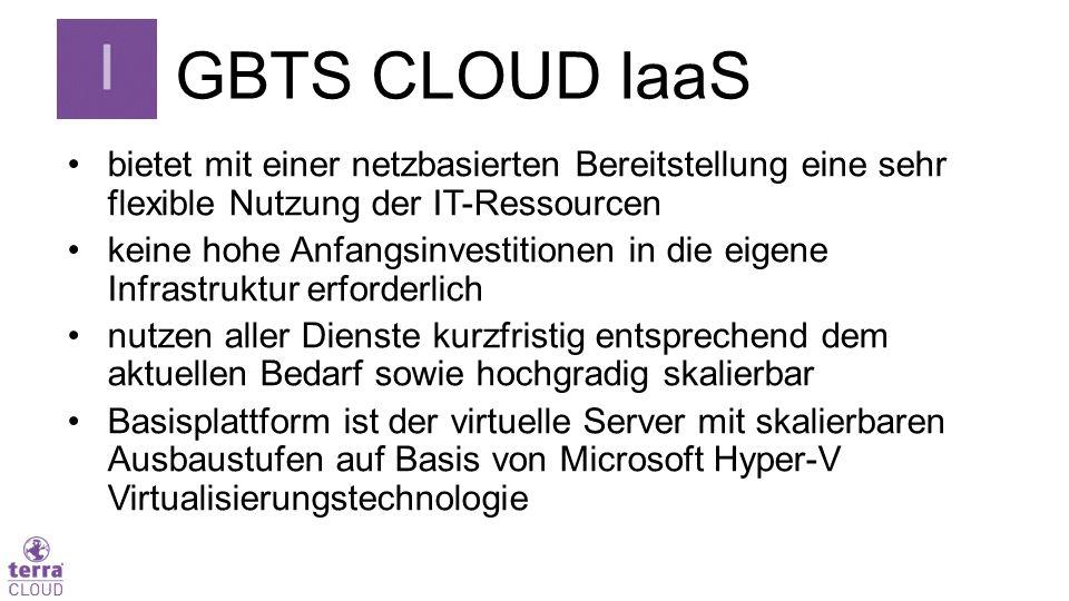 GBTS CLOUD IaaS bietet mit einer netzbasierten Bereitstellung eine sehr flexible Nutzung der IT-Ressourcen keine hohe Anfangsinvestitionen in die eigene Infrastruktur erforderlich nutzen aller Dienste kurzfristig entsprechend dem aktuellen Bedarf sowie hochgradig skalierbar Basisplattform ist der virtuelle Server mit skalierbaren Ausbaustufen auf Basis von Microsoft Hyper-V Virtualisierungstechnologie