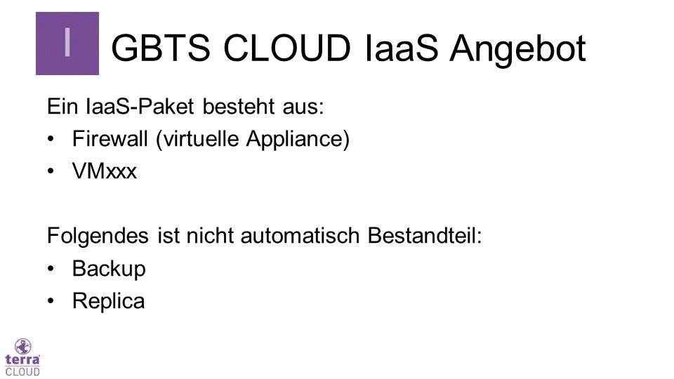 GBTS CLOUD IaaS Angebot Ein IaaS-Paket besteht aus: Firewall (virtuelle Appliance) VMxxx Folgendes ist nicht automatisch Bestandteil: Backup Replica