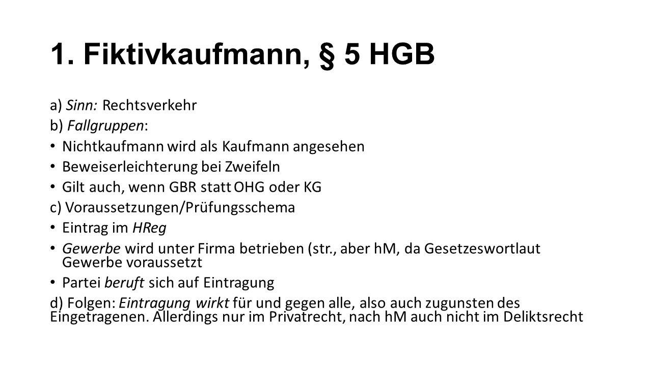 1. Fiktivkaufmann, § 5 HGB a) Sinn: Rechtsverkehr b) Fallgruppen: Nichtkaufmann wird als Kaufmann angesehen Beweiserleichterung bei Zweifeln Gilt auch