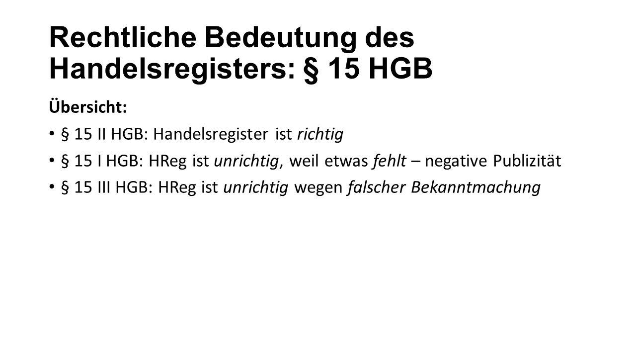 Rechtliche Bedeutung des Handelsregisters: § 15 HGB Übersicht: § 15 II HGB: Handelsregister ist richtig § 15 I HGB: HReg ist unrichtig, weil etwas feh