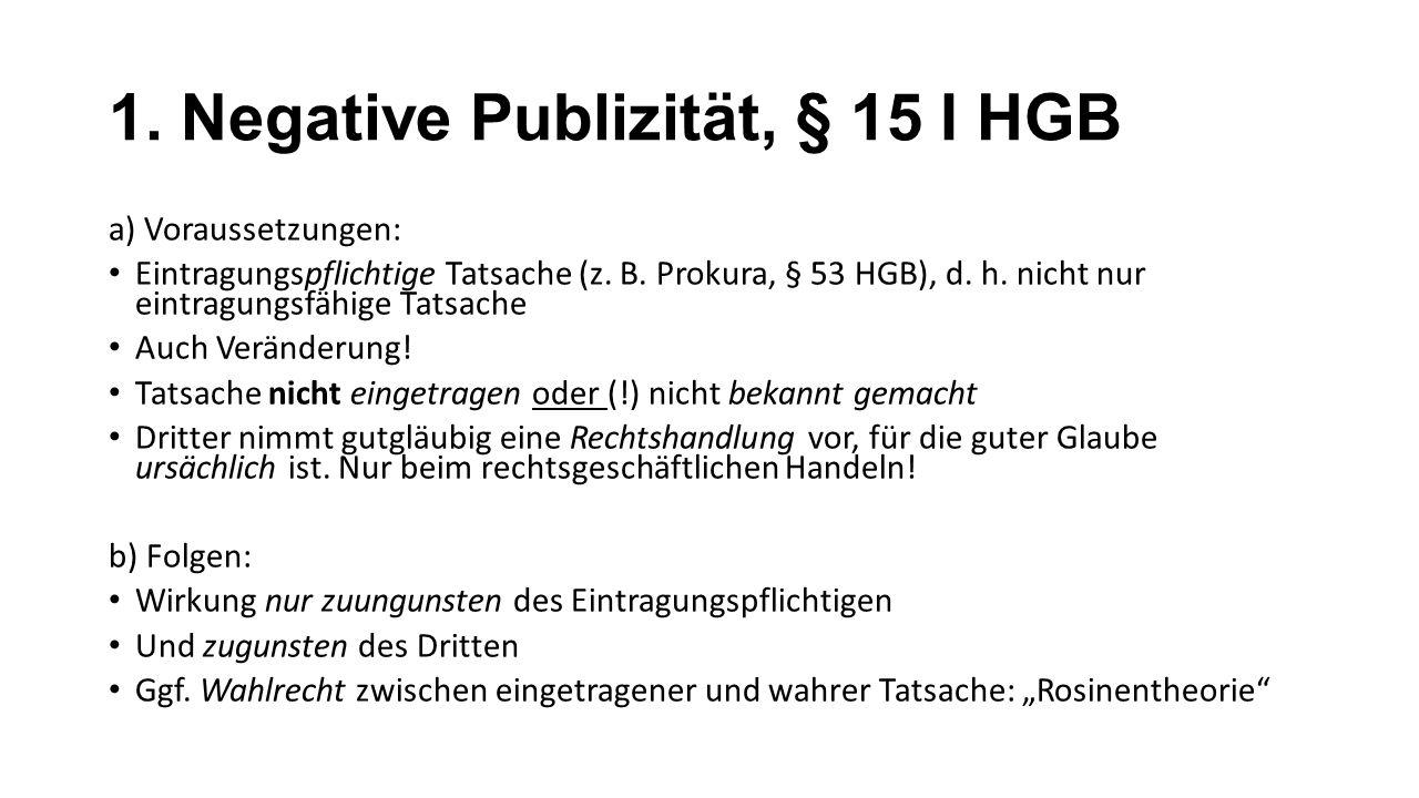 1. Negative Publizität, § 15 I HGB a) Voraussetzungen: Eintragungspflichtige Tatsache (z. B. Prokura, § 53 HGB), d. h. nicht nur eintragungsfähige Tat