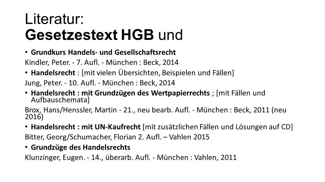 Literatur: Gesetzestext HGB und Grundkurs Handels- und Gesellschaftsrecht Kindler, Peter. - 7. Aufl. - München : Beck, 2014 Handelsrecht : [mit vielen