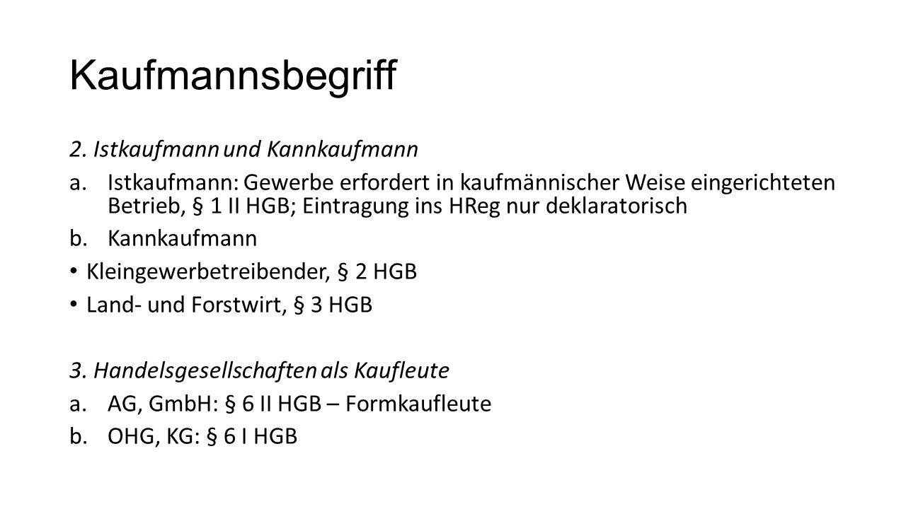 Kaufmannsbegriff 2. Istkaufmann und Kannkaufmann a.Istkaufmann: Gewerbe erfordert in kaufmännischer Weise eingerichteten Betrieb, § 1 II HGB; Eintragu