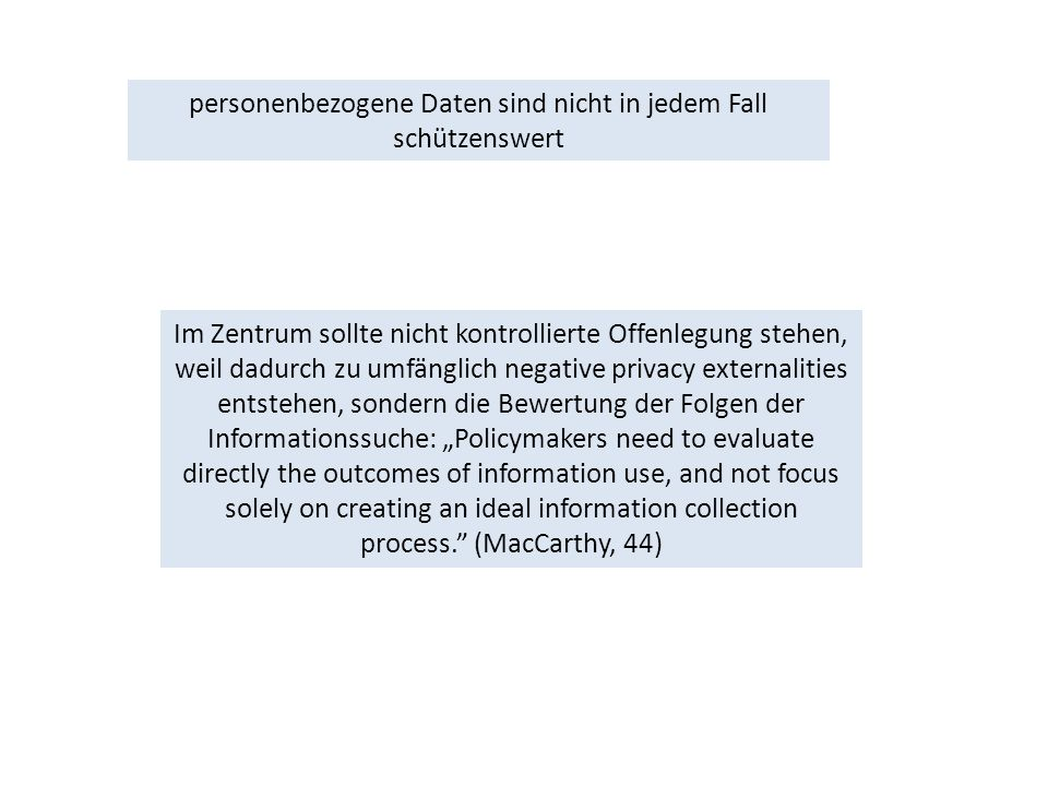 "personenbezogene Daten sind nicht in jedem Fall schützenswert Im Zentrum sollte nicht kontrollierte Offenlegung stehen, weil dadurch zu umfänglich negative privacy externalities entstehen, sondern die Bewertung der Folgen der Informationssuche: ""Policymakers need to evaluate directly the outcomes of information use, and not focus solely on creating an ideal information collection process. (MacCarthy, 44)"