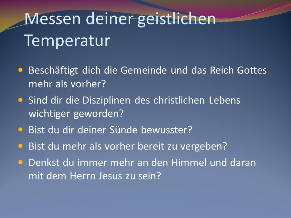Messen deiner geistlichen Temperatur Beschäftigt dich die Gemeinde und das Reich Gottes mehr als vorher? Sind dir die Disziplinen des christlichen Leb
