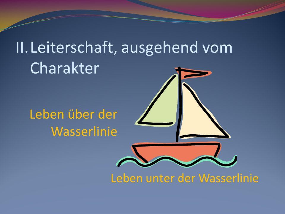 II.Leiterschaft, ausgehend vom Charakter Leben über der Wasserlinie Leben unter der Wasserlinie