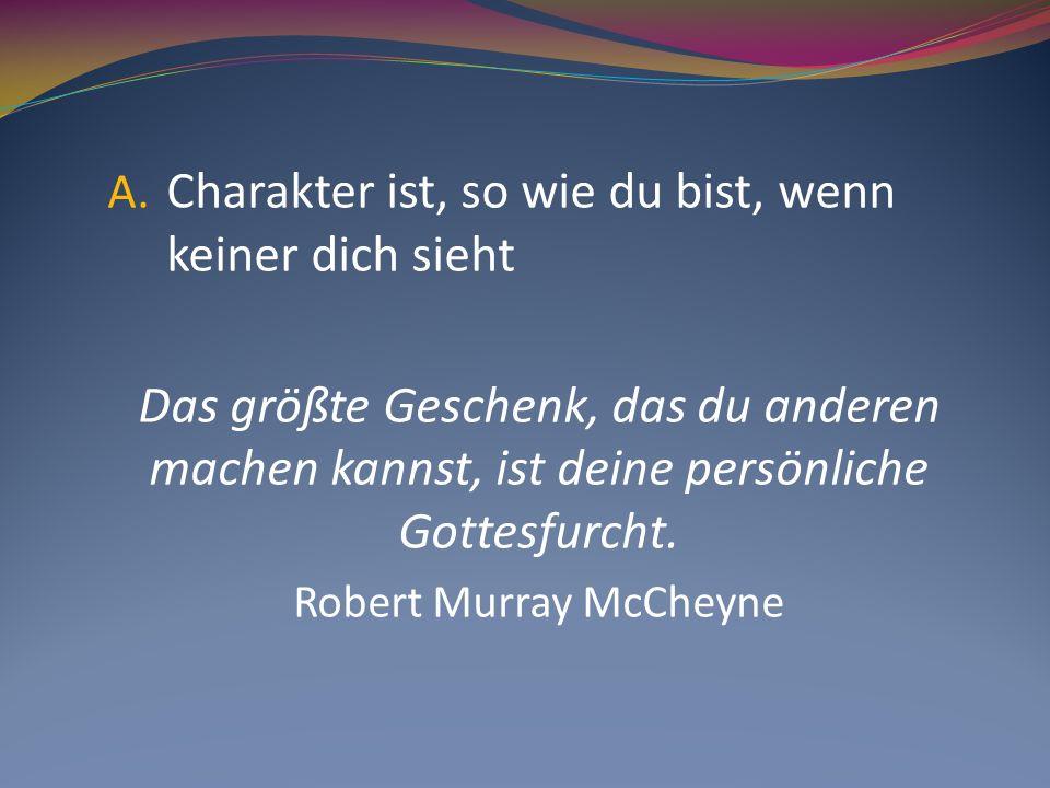 A. Charakter ist, so wie du bist, wenn keiner dich sieht Das größte Geschenk, das du anderen machen kannst, ist deine persönliche Gottesfurcht. Robert