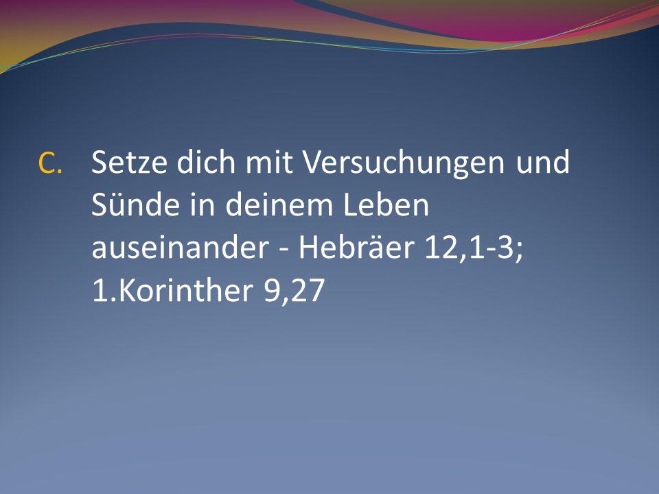 C. Setze dich mit Versuchungen und Sünde in deinem Leben auseinander - Hebräer 12,1-3; 1.Korinther 9,27