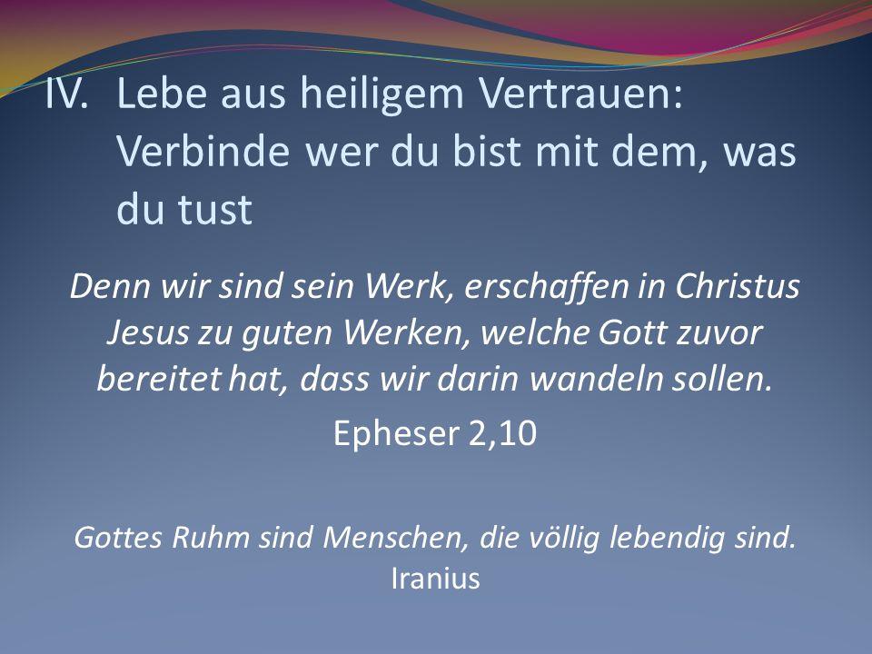 IV.Lebe aus heiligem Vertrauen: Verbinde wer du bist mit dem, was du tust Denn wir sind sein Werk, erschaffen in Christus Jesus zu guten Werken, welch