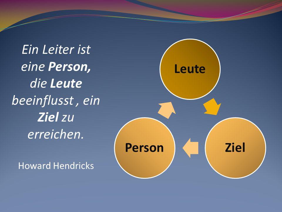 Ein Leiter ist eine Person, die Leute beeinflusst, ein Ziel zu erreichen. Howard Hendricks LeuteZielPerson